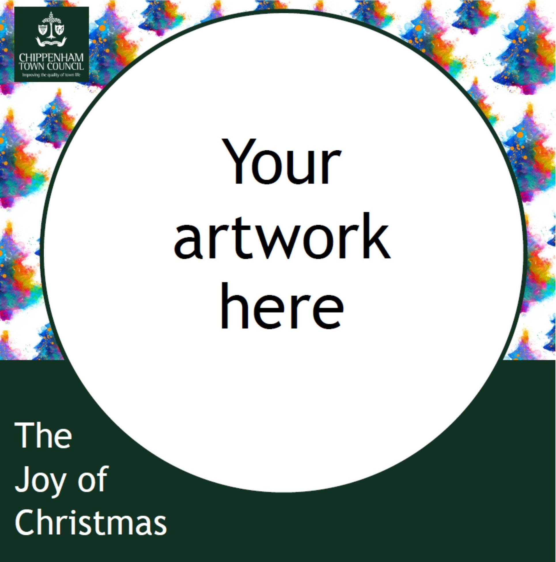 square image with white image reading your artwork here. Background of handrawn Christmas trees, Chippenham Town Council logo and The Joy of Christmas